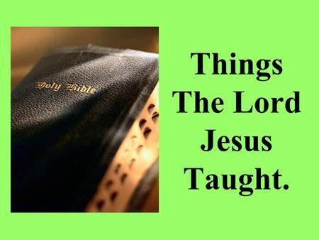 Things The Lord Jesus Taught.. The Lord Jesus taught people, using things that they could relate to. On different occasions the Lord Jesus taught the.