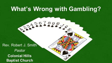 What's Wrong with Gambling? Rev. Robert J. Smith Pastor Colonial Hills Baptist Church.