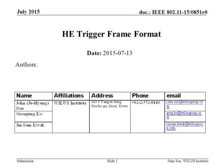 Submission doc.: IEEE 802.11-15/0851r0 July 2015 John Son, WILUS InstituteSlide 1 HE Trigger Frame Format Date: 2015-07-13 Authors: