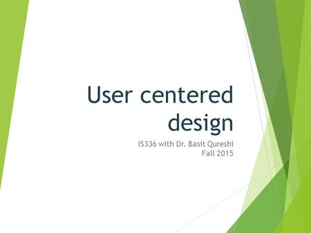 User centered design IS336 with Dr. Basit Qureshi Fall 2015.