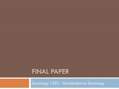 FINAL PAPER Sociology 1301: Introduction to Sociology.