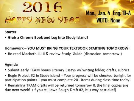 Mon., Jan. 4Eng. 10-A WOTD: None Starter Grab a Chrome Book and Log Into Study Island! Homework – YOU MUST BRING YOUR TEXTBOOK STARTING TOMORROW! Re-read.