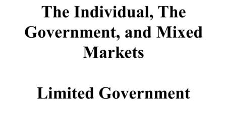 The Individual, The Government, and Mixed Markets Limited Government.