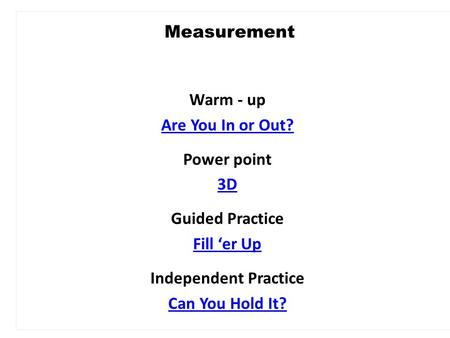Warm - up Are You In or Out? Power point 3D Guided Practice Fill 'er Up Independent Practice Can You Hold It? Measurement.
