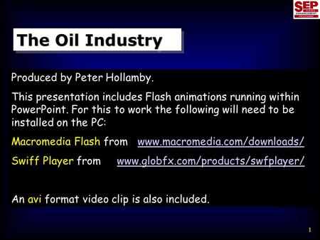 1 The Oil Industry Produced by Peter Hollamby. This presentation includes Flash animations running within PowerPoint. For this to work the following will.