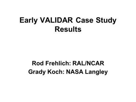 Early VALIDAR Case Study Results Rod Frehlich: RAL/NCAR Grady Koch: NASA Langley.