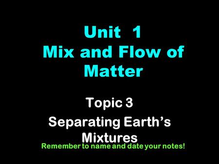 Unit 1 Mix and Flow of Matter Topic 3 Separating Earth's Mixtures Remember to name and date your notes!