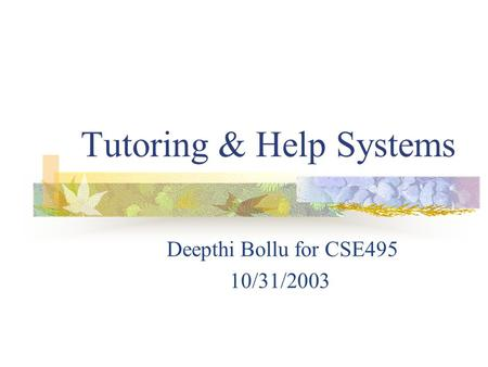 Tutoring & Help Systems Deepthi Bollu for CSE495 10/31/2003.
