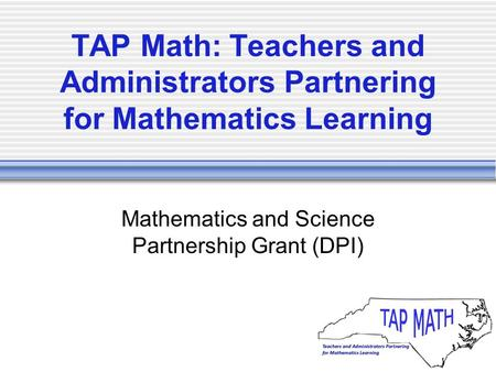 TAP Math: Teachers and Administrators Partnering for Mathematics Learning Mathematics and Science Partnership Grant (DPI)