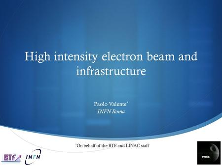 High intensity electron beam and infrastructure Paolo Valente * INFN Roma * On behalf of the BTF and LINAC staff.