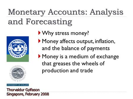 Monetary Accounts: Analysis and Forecasting  Why stress money?  Money affects output, inflation, and the balance of payments  Money is a medium of exchange.