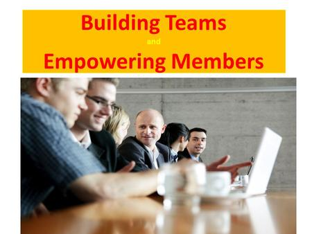 Building Teams and Empowering Members 1. Empowerment Empowerment is not bestowed by a leader, it is the process of an individual enabling himself to take.