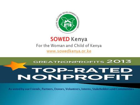 SOWED Kenya For the Woman and Child of Kenya www.sowedkenya.or.ke As voted by our Friends, Partners, Donors, Volunteers, Interns, Stakeholders and Communities.