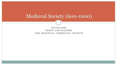 FEUDALISM SERFS AND MANORS THE MEDIEVAL CHRISTIAN CHURCH Medieval Society (600-1000)