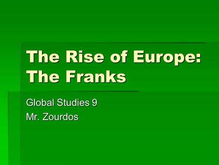 The Rise of Europe: The Franks Global Studies 9 Mr. Zourdos.