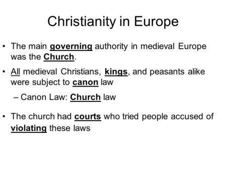 Christianity in Europe The main governing authority in medieval Europe was the Church. All medieval Christians, kings, and peasants alike were subject.