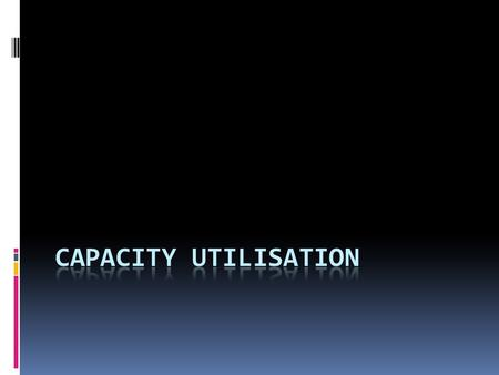 Capacity Utilisation Defined: The proportion of maximum output capacity currently being achieved Dependent on?  Machinery and equipment  Technology.
