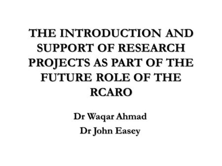 THE INTRODUCTION AND SUPPORT OF RESEARCH PROJECTS AS PART OF THE FUTURE ROLE OF THE RCARO Dr Waqar Ahmad Dr John Easey.