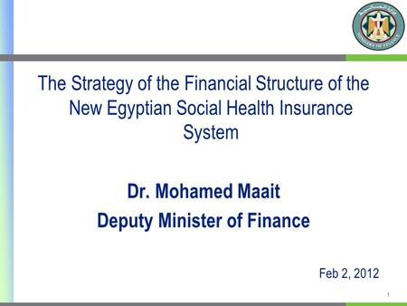 The Strategy of the Financial Structure of the New Egyptian Social Health Insurance System Dr. Mohamed Maait Deputy Minister of Finance Feb 2, 2012 1.