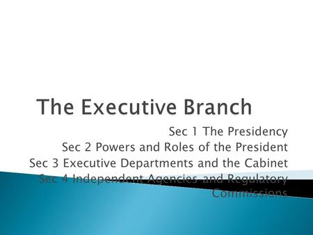 Sec 1 The Presidency Sec 2 Powers and Roles of the President Sec 3 Executive Departments and the Cabinet Sec 4 Independent Agencies and Regulatory Commissions.