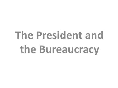 The President and the Bureaucracy. The President The Executive Branch The Executive Office of the President The Executive Departments The Independent.