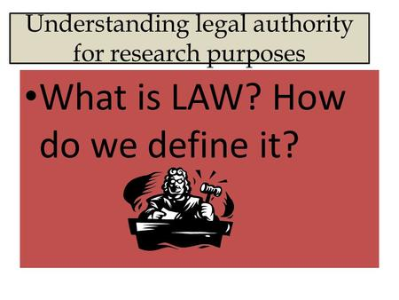Understanding legal authority for research purposes What is LAW? How do we define it?
