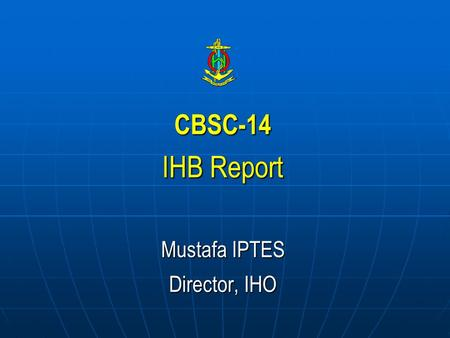 CBSC-14 IHB Report Mustafa IPTES Director, IHO. Ratification of Protocol of Amendments on IHO Convention *47 of 48 approvals received. * Next IHC will.