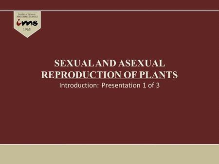 SEXUAL AND ASEXUAL REPRODUCTION OF PLANTS Introduction: Presentation 1 of 3.