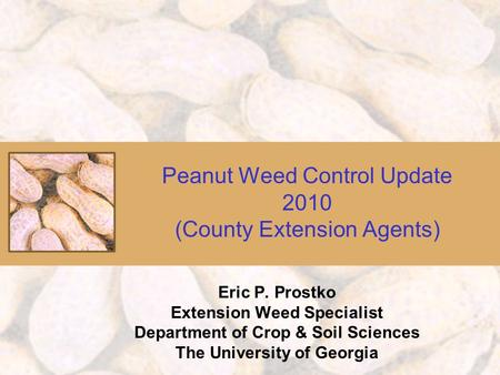 Peanut Weed Control Update 2010 (County Extension Agents) Eric P. Prostko Extension Weed Specialist Department of Crop & Soil Sciences The University of.
