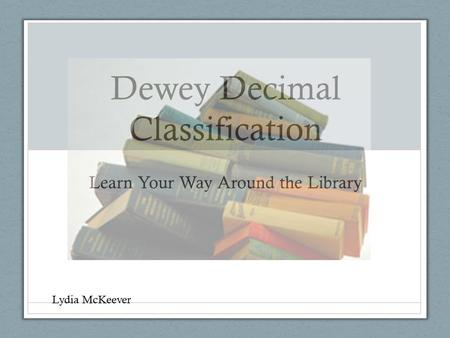 Dewey Decimal Classification Learn Your Way Around the Library Lydia McKeever.