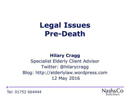 Tel: 01752 664444 Legal Issues Pre-Death Hilary Cragg Specialist Elderly Client Advisor Blog:  12.