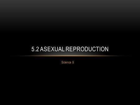 Science 9 5.2 ASEXUAL REPRODUCTION. DEFINITION Asexual Reproduction = only one parent is required to produce offspring ( clone = identical genetic copy.