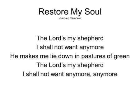Restore My Soul Damian Caracelo The Lord's my shepherd I shall not want anymore He makes me lie down in pastures of green The Lord's my shepherd I shall.