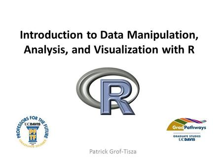 Introduction to Data Manipulation, Analysis, and Visualization with R Patrick Grof-Tisza.