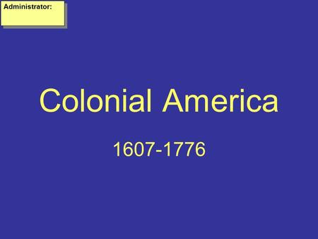 Colonial America 1607-1776 Administrator:. Why do Europeans want to come to America? Wealth- Many Europeans felt they could make a fortune finding gold.