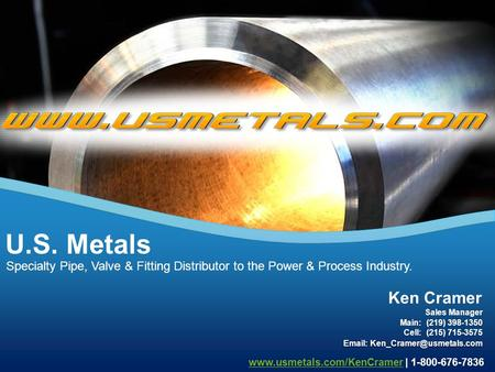 Specialty Pipe, Valve & Fitting Distributor to the Power & Process Industry. U.S. Metals www.usmetals.com/KenCramerwww.usmetals.com/KenCramer | 1-800-676-7836.