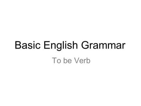 To be Verb Basic English Grammar. 2 I am a teacher. PRONOUN + BE + NOUN.
