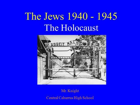 The Jews 1940 - 1945 The Holocaust Mr. Knight Central Cabarrus High School.