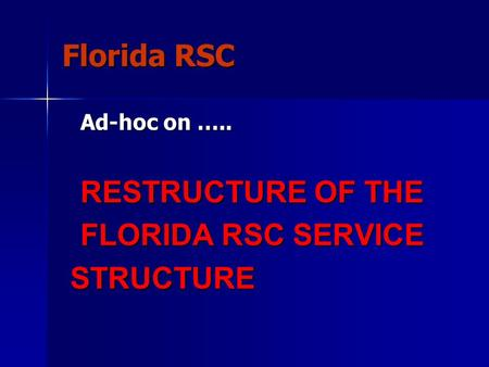 Florida RSC Ad-hoc on ….. RESTRUCTURE OF THE FLORIDA RSC SERVICE STRUCTURE STRUCTURE.