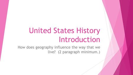 United States History Introduction How does geography influence the way that we live? (2 paragraph minimum.)