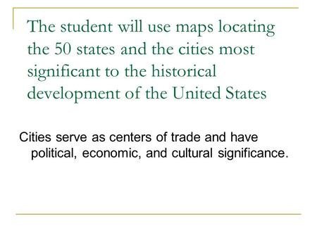 The student will use maps locating the 50 states and the cities most significant to the historical development of the United States Cities serve as centers.