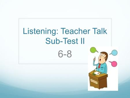 Listening: Teacher Talk Sub-Test II 6-8. Teacher Talk You will hear several scenarios of a teacher talking to a class. Then, you will select the correct.