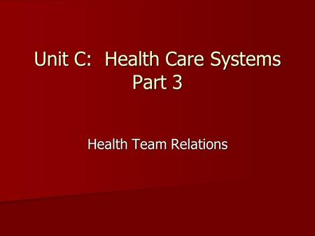 Unit C: Health Care Systems Part 3 Health Team Relations.