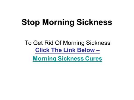 Stop Morning Sickness To Get Rid Of Morning Sickness Click The Link Below – Morning Sickness Cures.