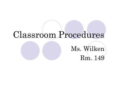 Classroom Procedures Ms. Wilken Rm. 149. Entering the classroom Greet the teacher by name Enter the room quietly Get your materials Go directly to your.