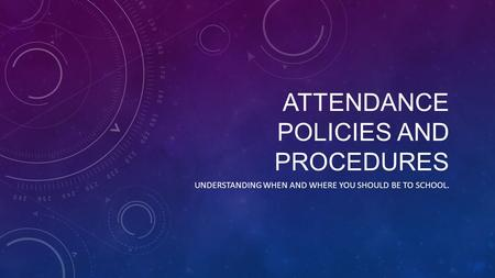 ATTENDANCE POLICIES AND PROCEDURES UNDERSTANDING WHEN AND WHERE YOU SHOULD BE TO SCHOOL.