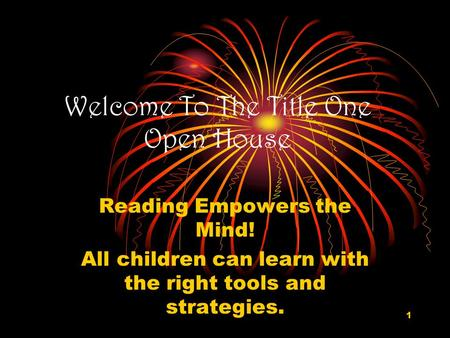 1 Welcome To The Title One Open House Reading Empowers the Mind! All children can learn with the right tools and strategies.