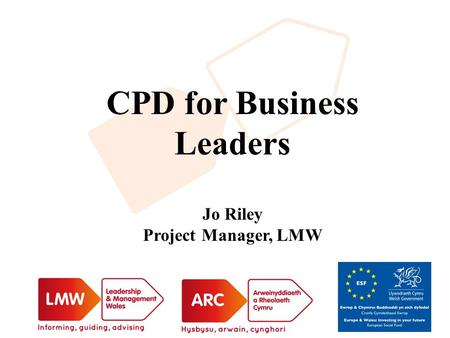 CPD for Business Leaders Jo Riley Project Manager, LMW.