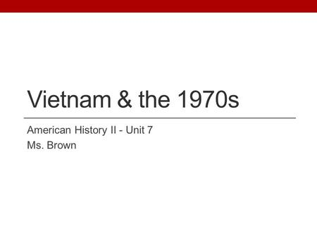 Vietnam & the 1970s American History II - Unit 7 Ms. Brown.