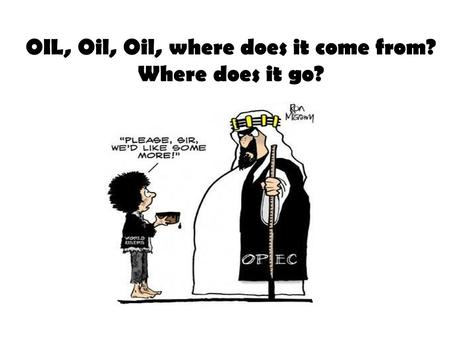 OIL, Oil, Oil, where does it come from? Where does it go?